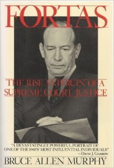 Fortas: The Rise and Ruin of a Supreme Court Justice Bruce Allen Murphy