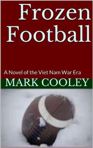 Frozen Football: A Novel Of the Viet Nam War Era  by  Mark Cooley