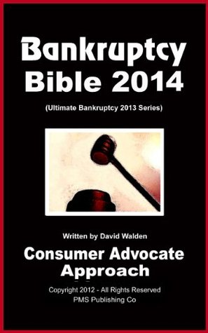 Bankruptcy Bible 2014 (The Only Pro-Active & Pro-Consumer Approach to Filing Chapter 7 or Chapter 13 Bankruptcy)  by  David Walden