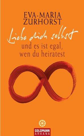 Liebe dich selbst: und es ist egal, wen du heiratest Eva-Maria Zurhorst