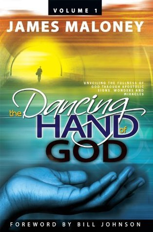 The Dancing Hand of God, Volume 1: Unveiling the Fullness of God through Apostolic Signs, Wonders and Miracles  by  James Maloney