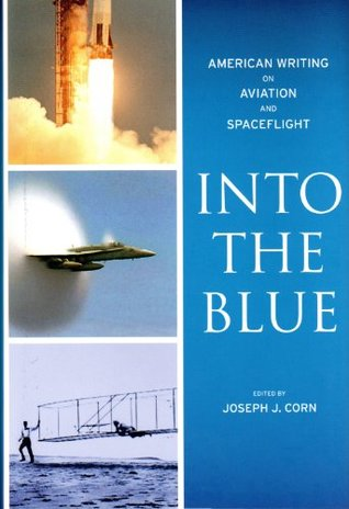 Into the Blue: American Writing on Aviation and Spaceflight Joseph J. Corn