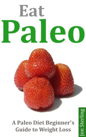 Eat Paleo A Paleo Diet Beginners Guide to Weight Loss  by  Jon Sterling