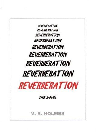 REVERBERATION, THE NOVEL V. B.  Holmes