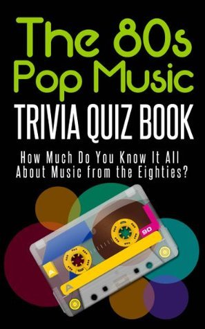 The 80s Pop Music Trivia Quiz Book: How Much Do You Know-it-All About Music from the Eighties? Jacob Mann