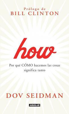 How: Por Qu Cmo Hacemos Las Cosas Significa Tanto: How: Why How We Do Anything Means Everything  by  Dov Seidman