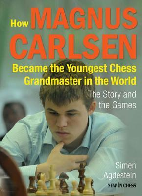 How Magnus Carlsen Became the Youngest Chess Grandmaster in the World: The Story and the Games Simen Agdestein