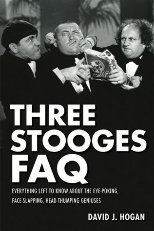Three Stooges FAQ: Everything Left to Know About the Eye-Poking, Face-Slapping, Head-Thumping Geniuses (Faq Series)  by  David J. Hogan