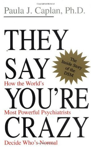 They Say Youre Crazy: How The Worlds Most Powerful Psychiatrists Decide Whos Normal  by  Paula J. Caplan