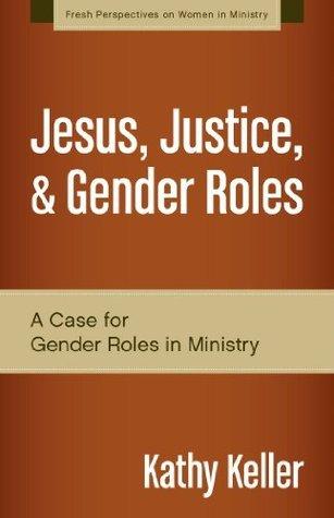Jesus, Justice, and Gender Roles: A Case for Gender Roles in Ministry Kathy  Keller