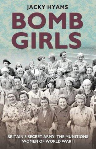 Bomb Girls: Britains Secret Army: The Munitions Women of World War II  by  Jacky Hyams