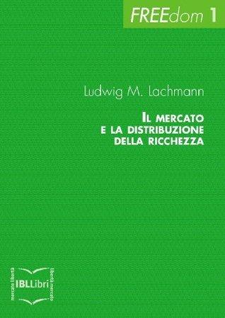 Il mercato e la distribuzione della ricchezza (FREEdom) Ludwig M. Lachmann