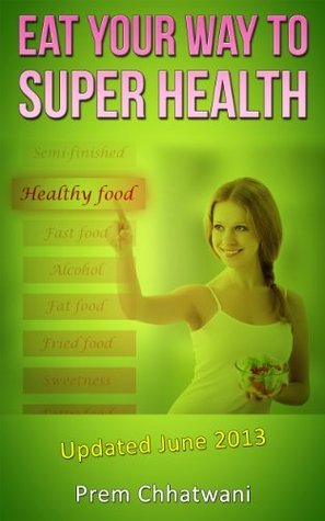 EAT YOUR WAY TO SUPER HEALTH  by  Prem Chhatwani