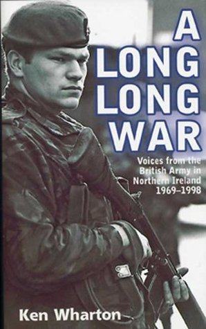 Long, Long, War: Voices from the British Army in Northern Ireland 1969-1998 Ken Wharton