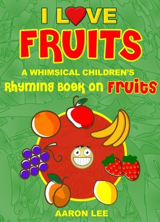 I Love Fruits: A Whimsical Childrens Rhyming Book On Fruits (I Love Books)  by  Aaron Lee