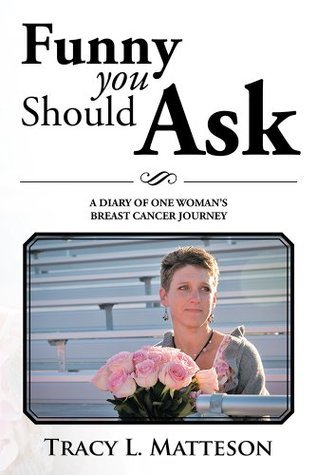 FUNNY YOU SHOULD ASK: A DIARY OF ONE WOMANS BREAST CANCER JOURNEY  by  Tracy L. Matteson