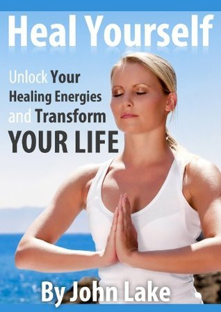Heal Yourself: Unlock Your Healing Energies And Transform Your Life John Lake