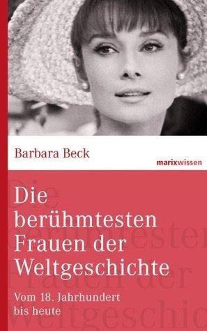 Die berühmtesten Frauen der Weltgeschichte: Vom 18. Jahrhundert bis heute (marixwissen)  by  Barbara Beck