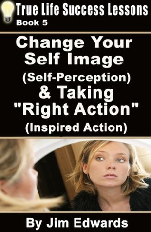 Change Your Self Image (Self-Perception) & Taking Right Action (Inspired Action) Jim Edwards