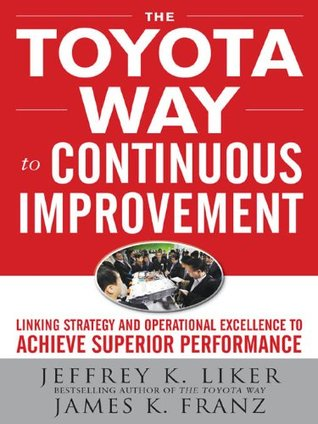 The Toyota Way to Continuous Improvement: Linking Strategy and Operational Excellence to Achieve Superior Performance Jeffrey K. Liker