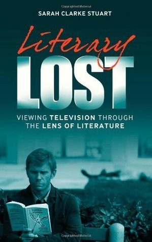Literary Lost: Viewing Television Through the Lens of Literature Sarah Clarke Stuart
