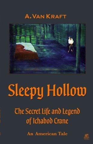 Sleepy Hollow: The Secret Life and Legend of Ichabod Crane - A New American Tale  by  A. Van Kraft