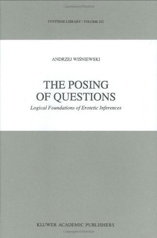 The Posing of Questions: Logical Foundations of Erotetic Inferences A. Wisniewski