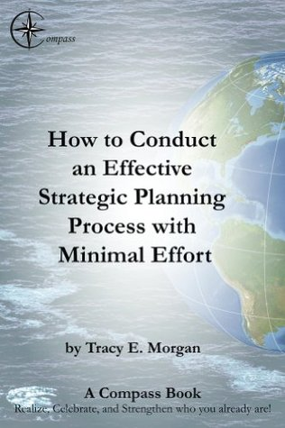 How to Conduct an Effective Strategic Planning Process with Minimal Effort (A COMPASS Book) Tracy Morgan
