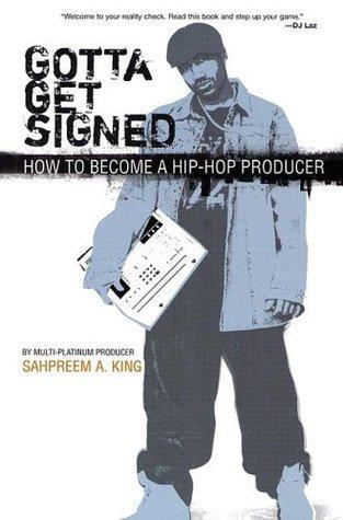 Gotta Get Signed: How To Become A Hip-Hop Producer Sahpreem A. King