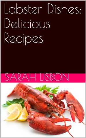 Lobster Dishes: Delicious Recipes  by  Sarah Lisbon