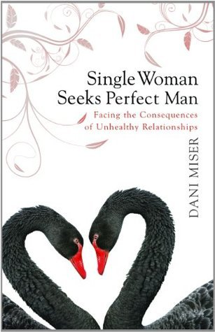 Single Woman Seeks Perfect Man, Facing the Consequences of Unhealthy Relationships  by  Dani Miser