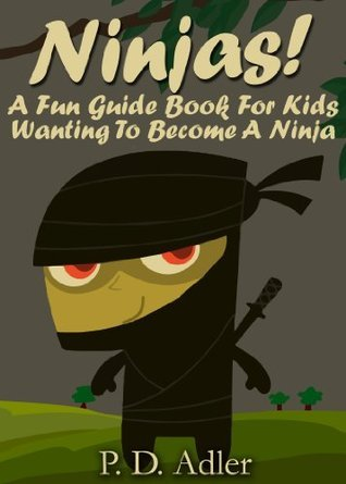 Ninjas!  A Fun Guide Book For Kids Wanting To Become a Ninja (Nonfiction Books for Kids) P.D. Adler