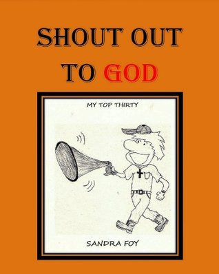 Shout Out to God - My Top Thirty (Book one of the Shout Out to God series) Sandra Foy