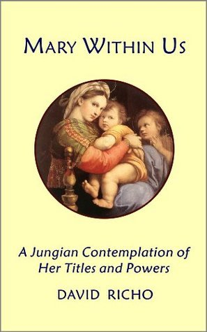 Mary Within Us: A Jungian Contemplation of Her Titles and Powers  by  David Richo