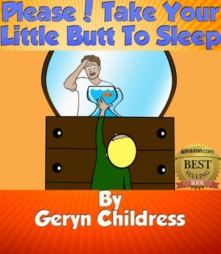 Childrens Book:Please! Take Your Little Butt To Sleep (Childress Children Book Series)  by  Geryn Childress