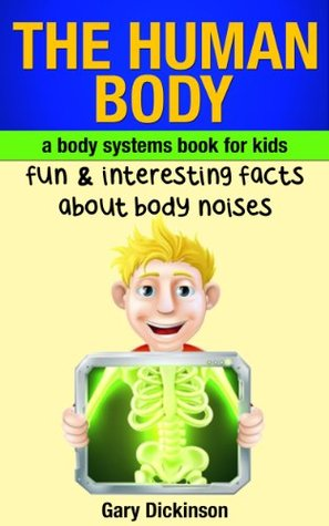 The Human Body: A Kids Book About Body Systems! Learn Fun And Interesting Facts About Noises Our Body Makes And More  by  Gary Dickinson
