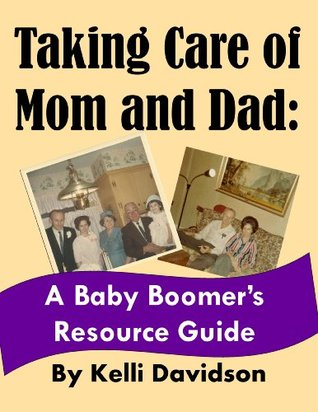Taking Care of Mom and Dad: A Baby Boomers Resource Guide  by  Kelli Davidson