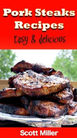 Pork Steaks Recipes: Easy and Delicious Pork Steaks Recipes  by  Scott Miller