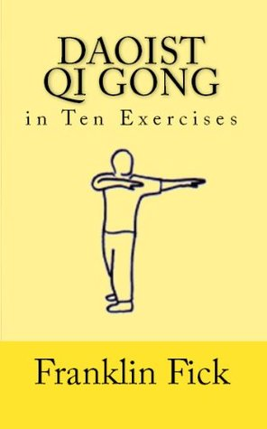 Daoist Qi Gong in Ten Exercises  by  Franklin Fick