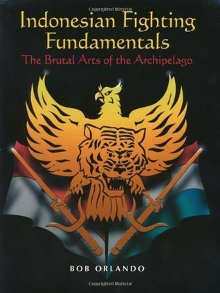 Indonesian Fighting Fundamentals: The Brutal Arts Of The Archipelago  by  Bob Orlando