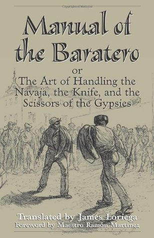 Manual Of The Baratero: The Art of Handling the Navaja, the Knife, and the Scissors of the Gypsies  by  James Loriega