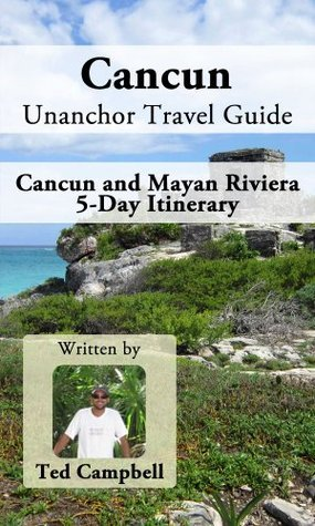 Cancun Unanchor Travel Guide - Cancun and Mayan Riviera 5-Day Itinerary Ted Campbell