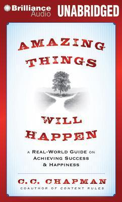Amazing Things Will Happen: A Real-World Guide on Achieving Success and Happiness  by  C C Chapman