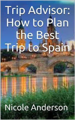 Trip Advisor: How to Plan the Best Trip to Spain Nicole Anderson