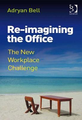 Re-Imagining the Office: The New Workplace Challenge  by  Adryan Bell