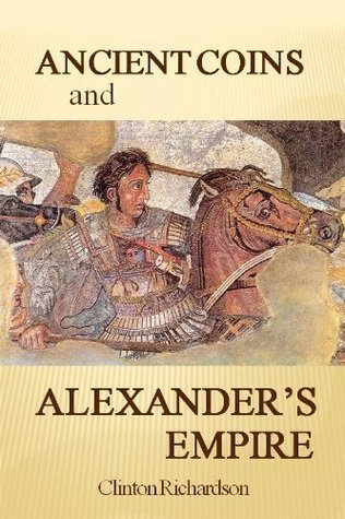 Ancient Coins and Alexanders Empire  by  Clinton Richardson