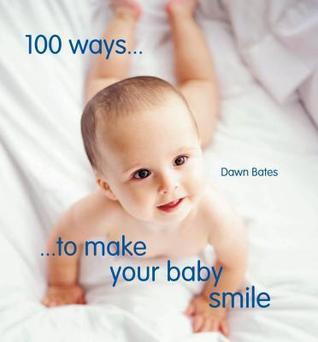 100 Ways to Make Your Baby Smile Dawn Bates