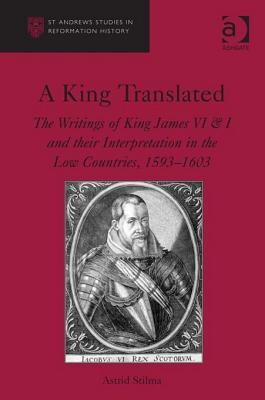 A King Translated: The Writings of King James VI & I and Their Interpretation in the Low Countries, 1593-1603 Astrid Stilma