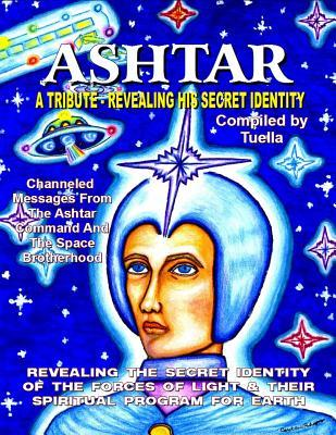 Ashtar: Revealing the Secret Identity of the Forces of Light and Their Spiritual Program for Earth: Channeled Messages from Th  by  Tuella