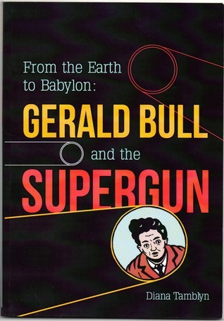 From the Earth to Babylon: Gerald Bull and the Supergun Book One Diana Tamblyn